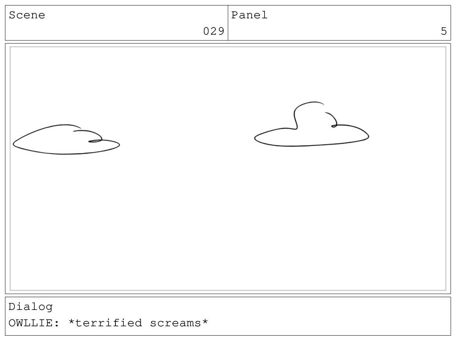Scene 029 Panel 5 Dialog OWLLIE: *terrified scr...