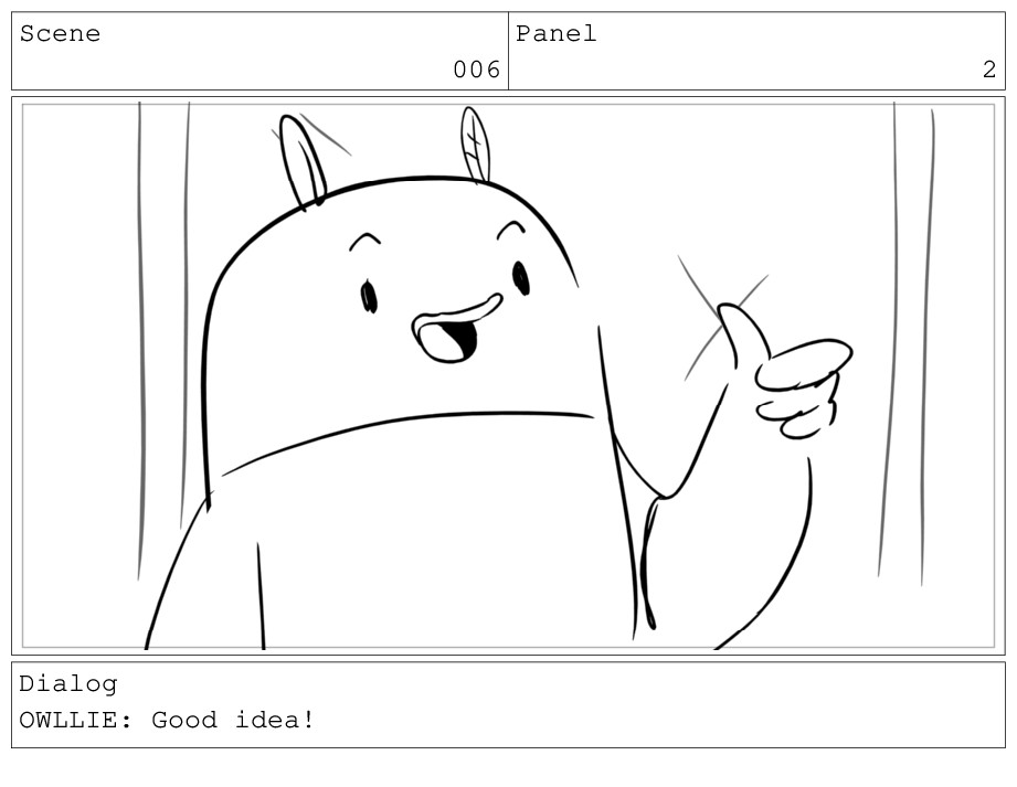Scene 006 Panel 2 Dialog OWLLIE: Good idea!