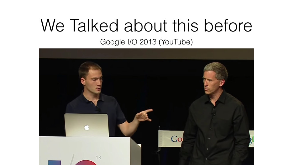 We Talked about this before Google I/O 2013 (Yo...