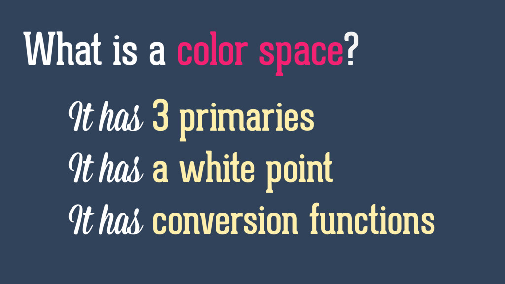 It has 3 primaries It has a white point It has ...
