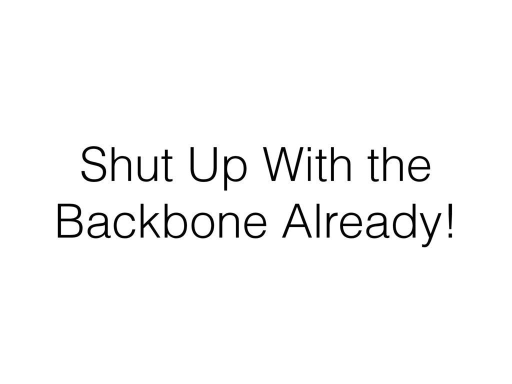 Shut Up With the Backbone Already!