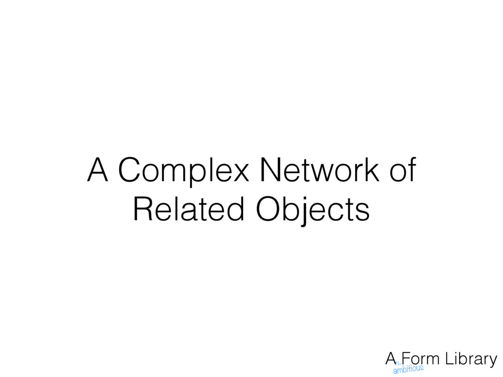 A Complex Network of Related Objects A Form Lib...