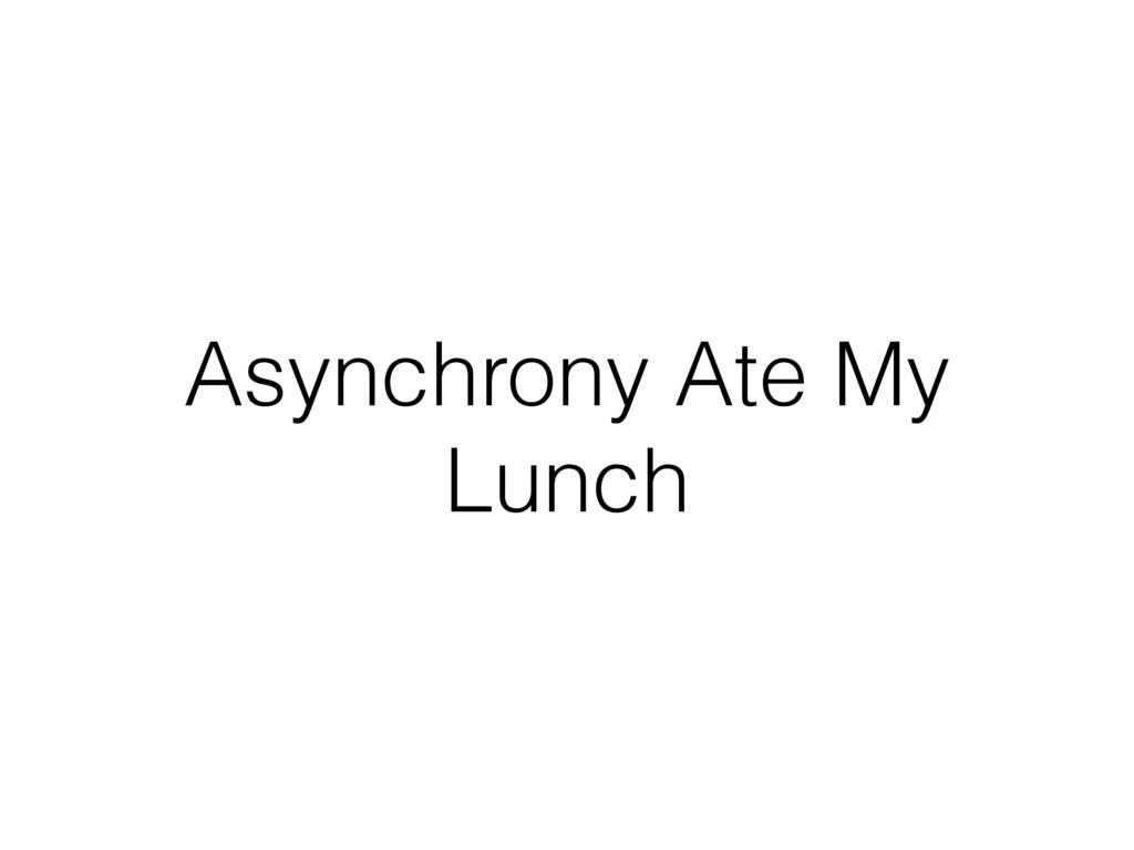 Asynchrony Ate My Lunch