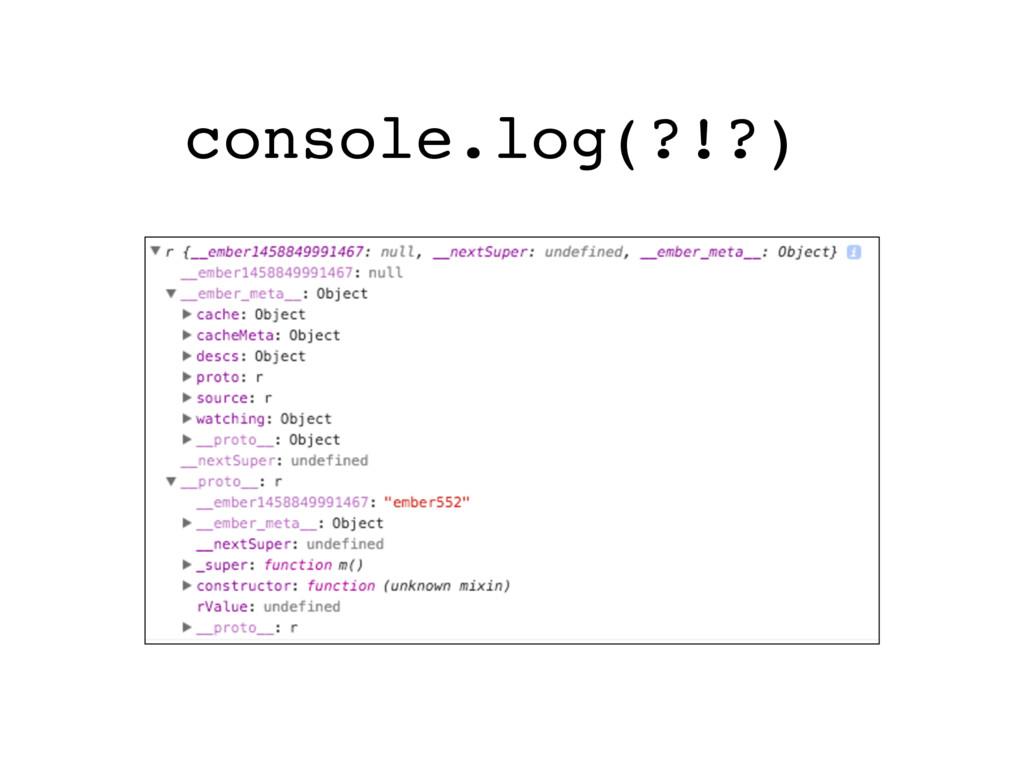 console.log(?!?)