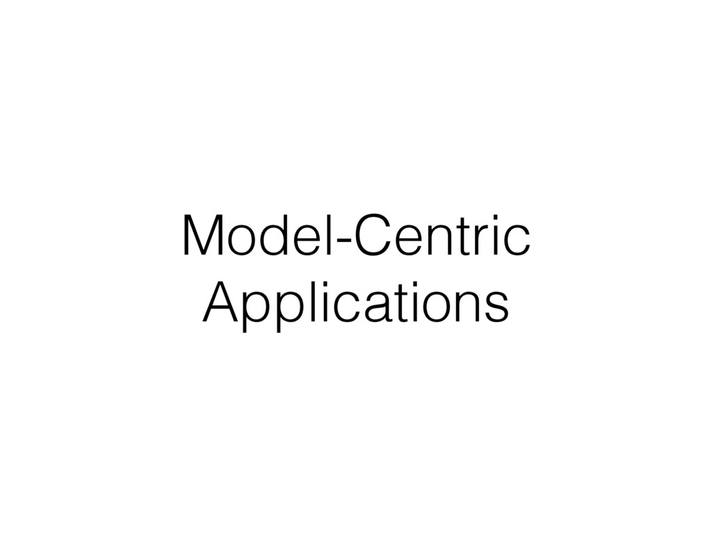 Model-Centric Applications
