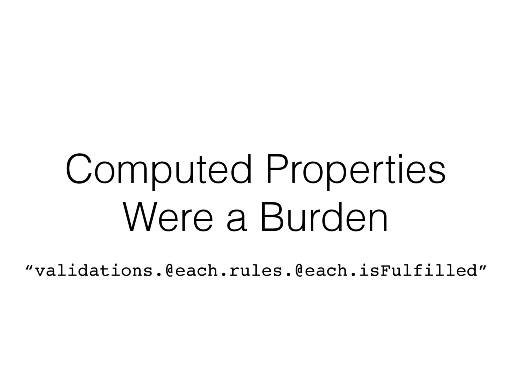 "Computed Properties Were a Burden ""validations...."