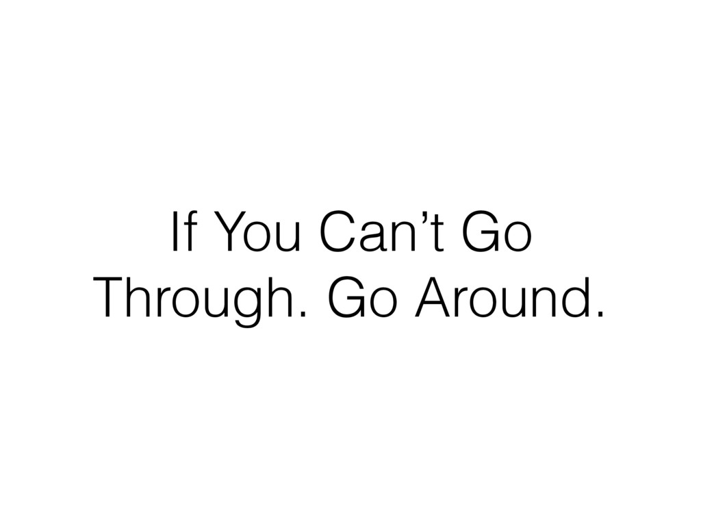 If You Can't Go Through. Go Around.