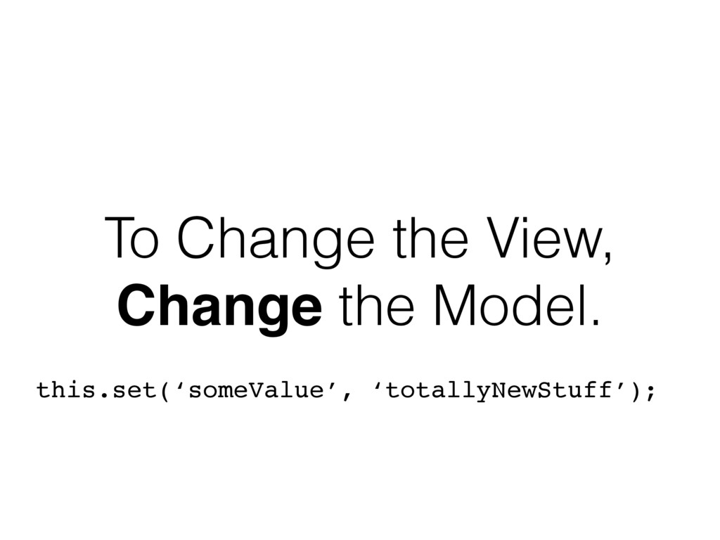 To Change the View, Change the Model. this.set(...