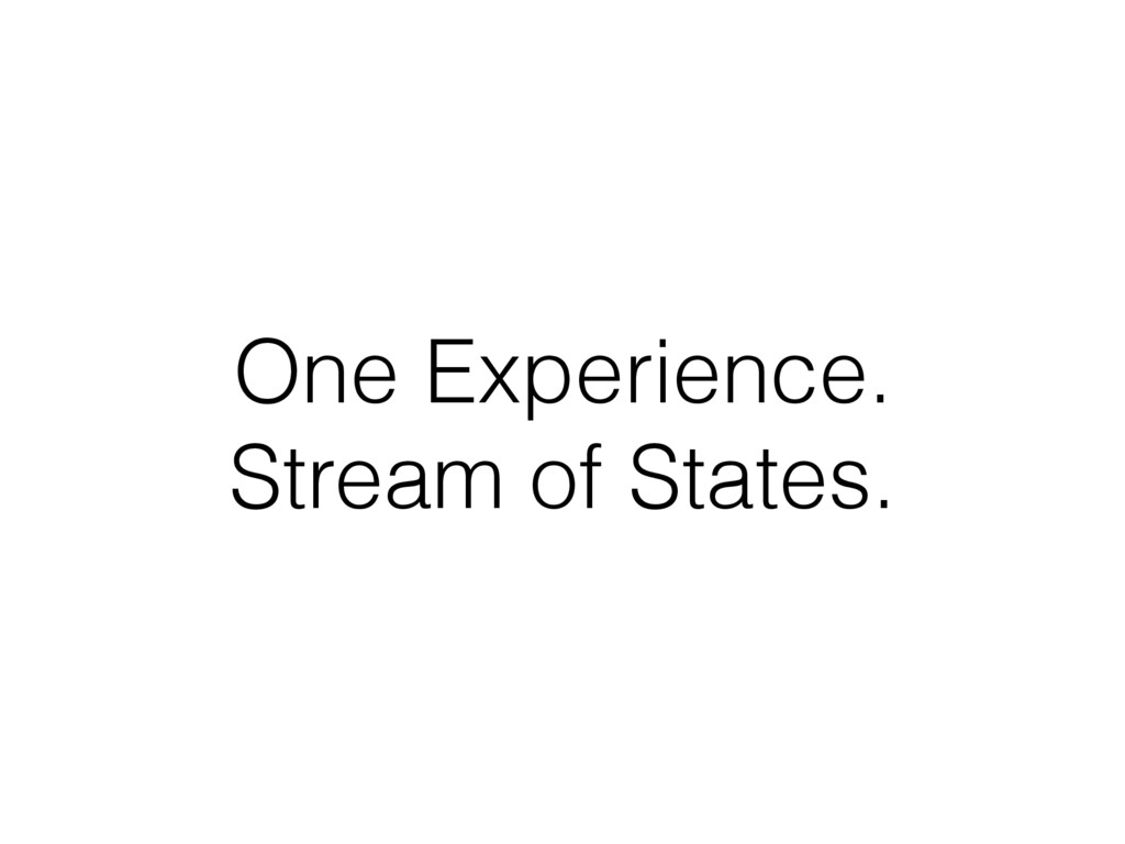 One Experience. Stream of States.