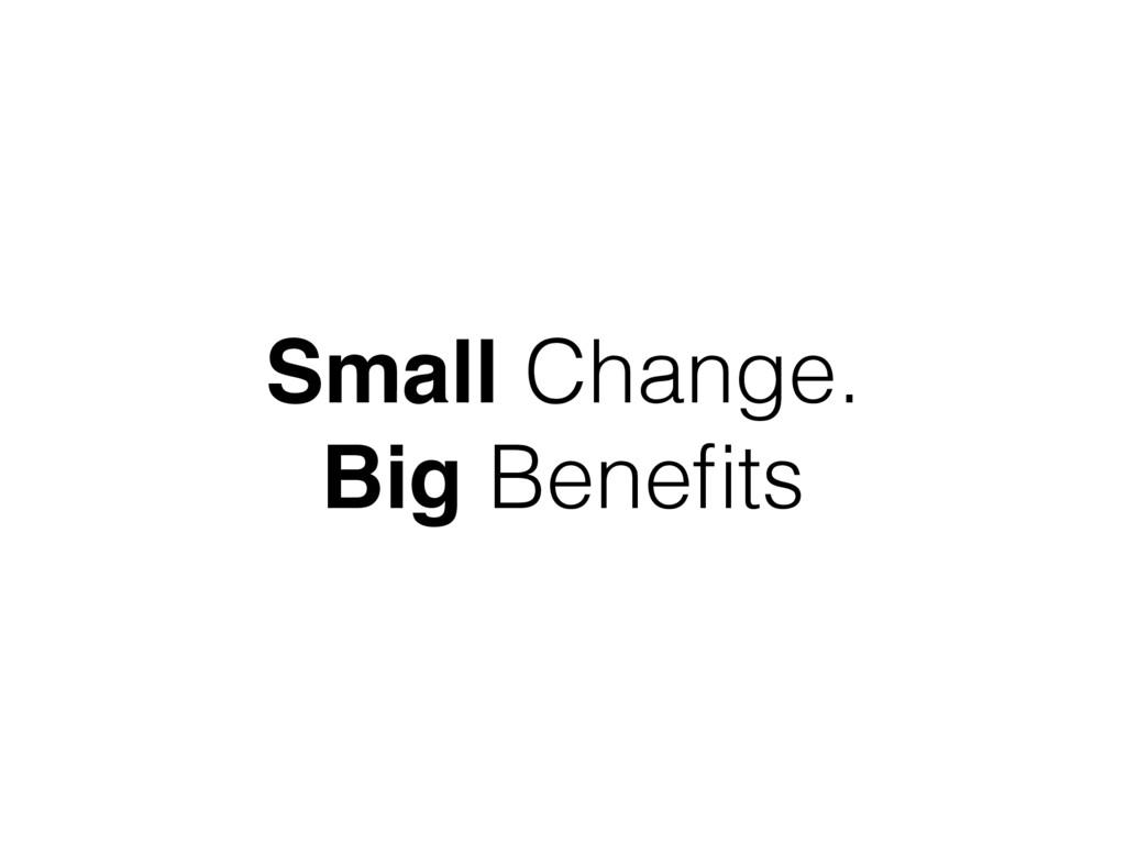 Small Change. Big Benefits