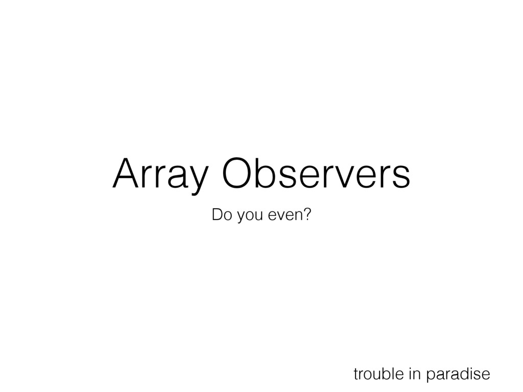 Array Observers Do you even? trouble in paradise