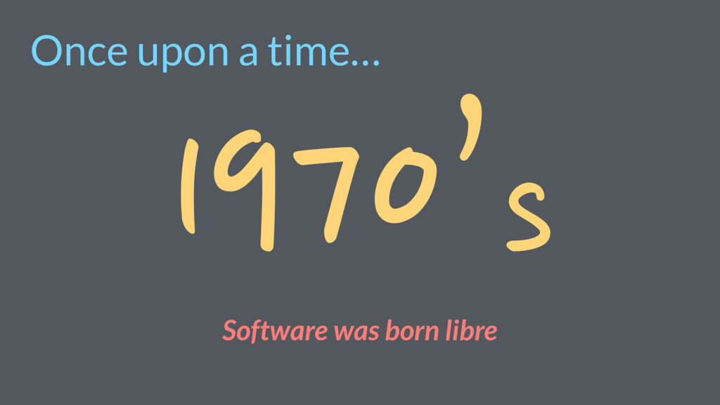 Once upon a time… 1970's Software was born libre