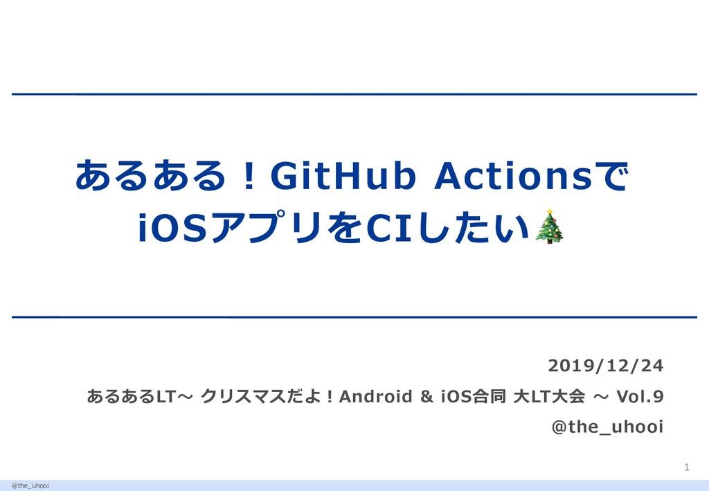 あるある︕GitHub Actionsで iOSアプリをCIしたい 2019/12/24 ある...