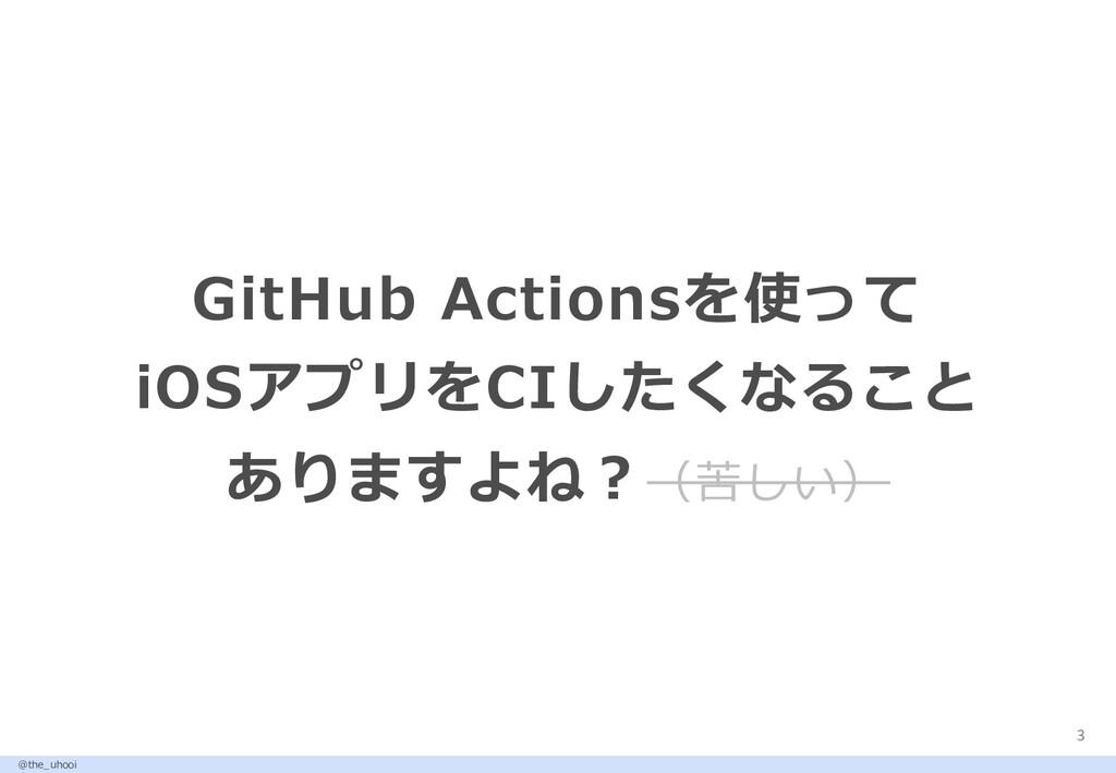 3 GitHub Actionsを使って iOSアプリをCIしたくなること ありますよね︖(苦...