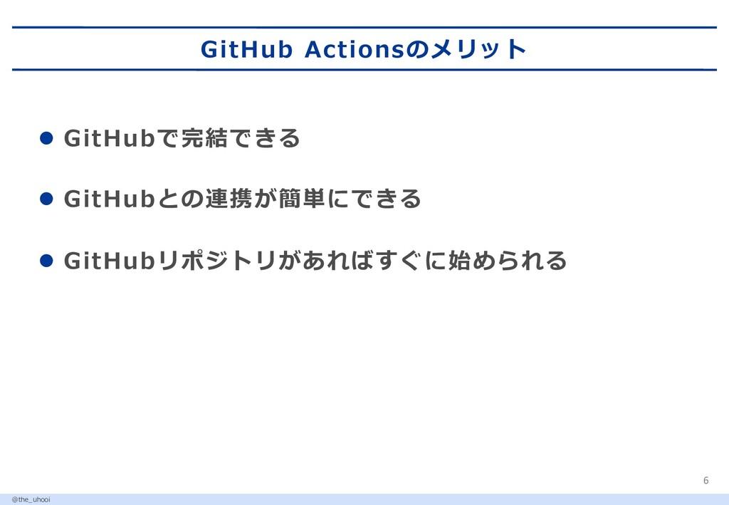 GitHub Actionsのメリット 6 l GitHubで完結できる l GitHubとの...