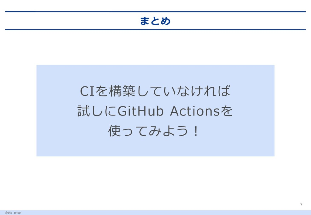 まとめ 7 @the_uhooi CIを構築していなければ 試しにGitHub Actions...