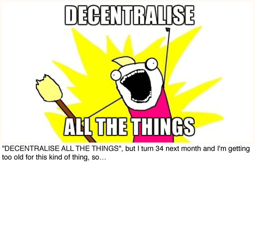 """""""DECENTRALISE ALL THE THINGS"""", but I turn 34 ne..."""