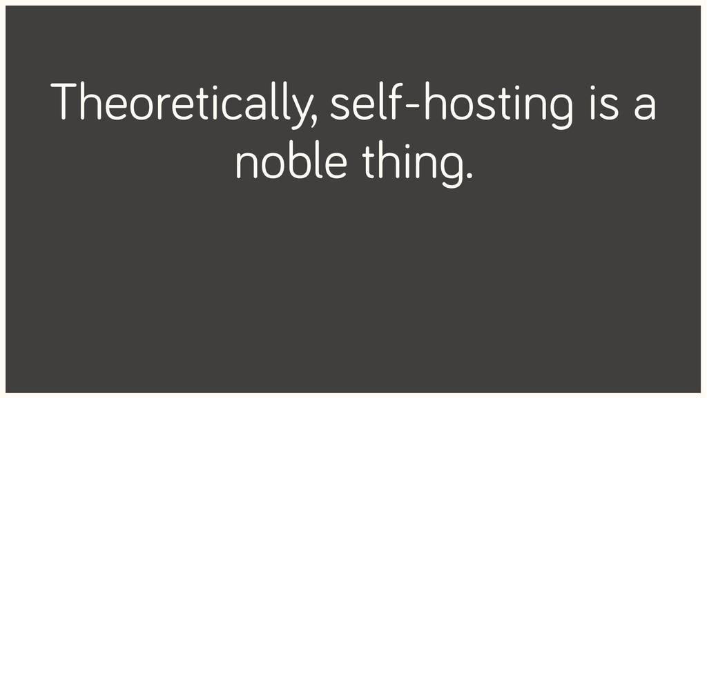 Theoretically, self-hosting is a noble thing.