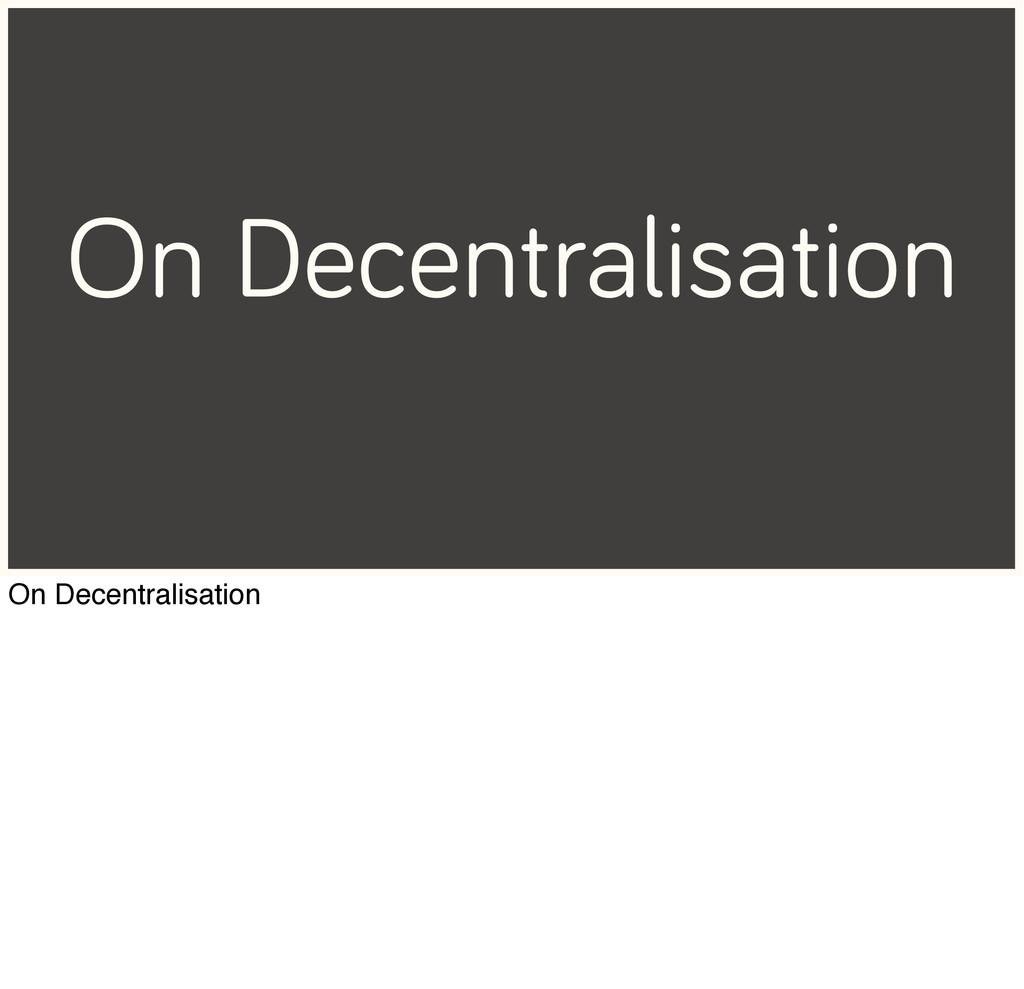 On Decentralisation On Decentralisation