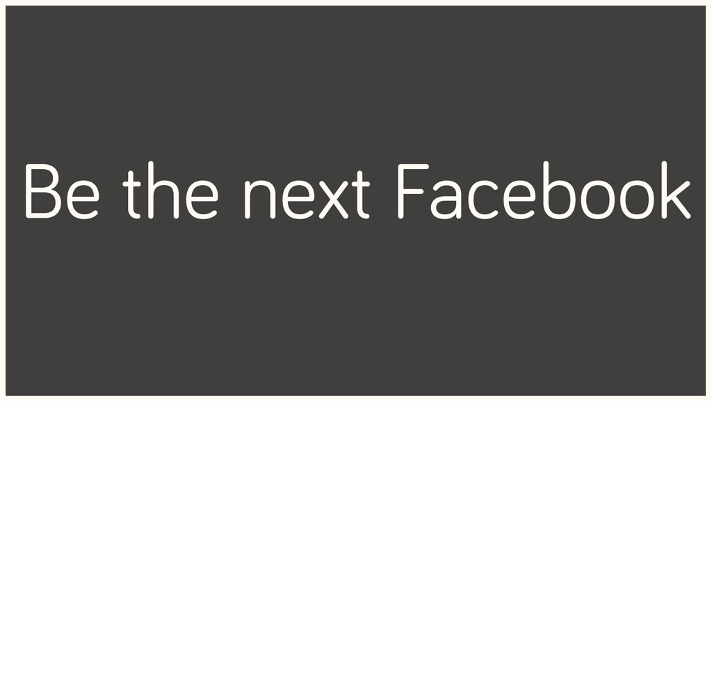 Be the next Facebook