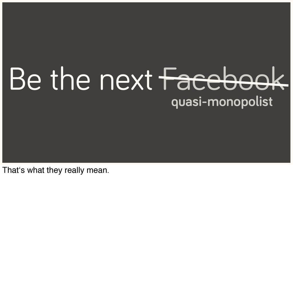 Be the next Facebook quasi-monopolist That's wh...