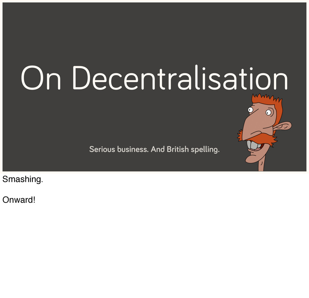 On Decentralisation Serious business. And Briti...