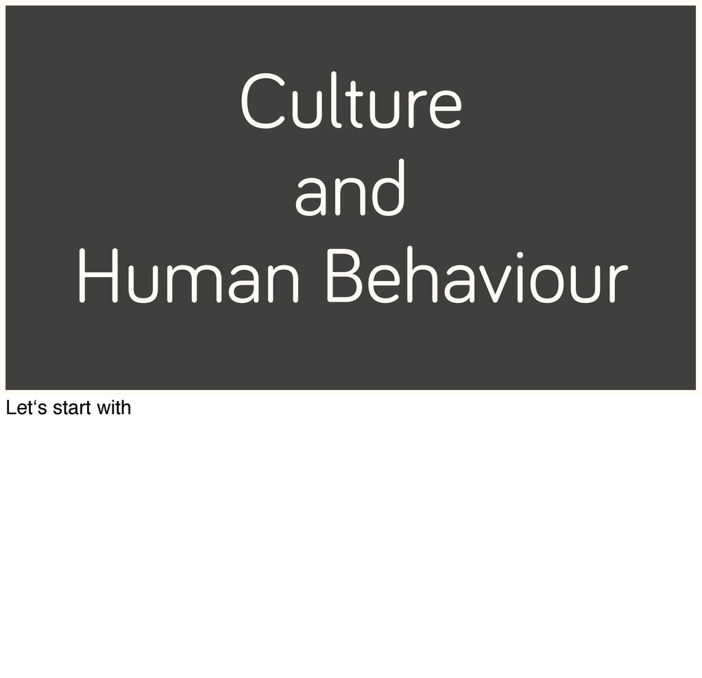 Culture and Human Behaviour Let's start with