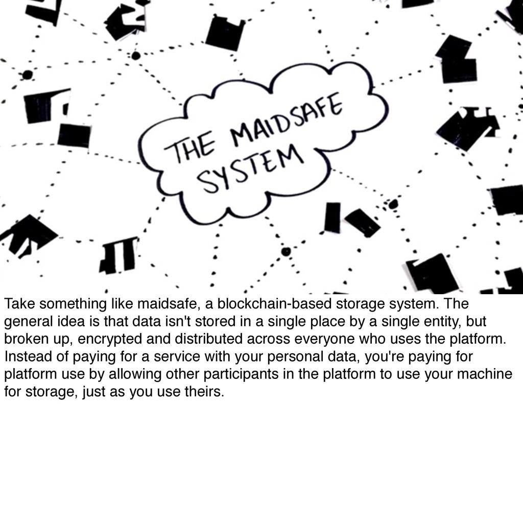 Take something like maidsafe, a blockchain-base...