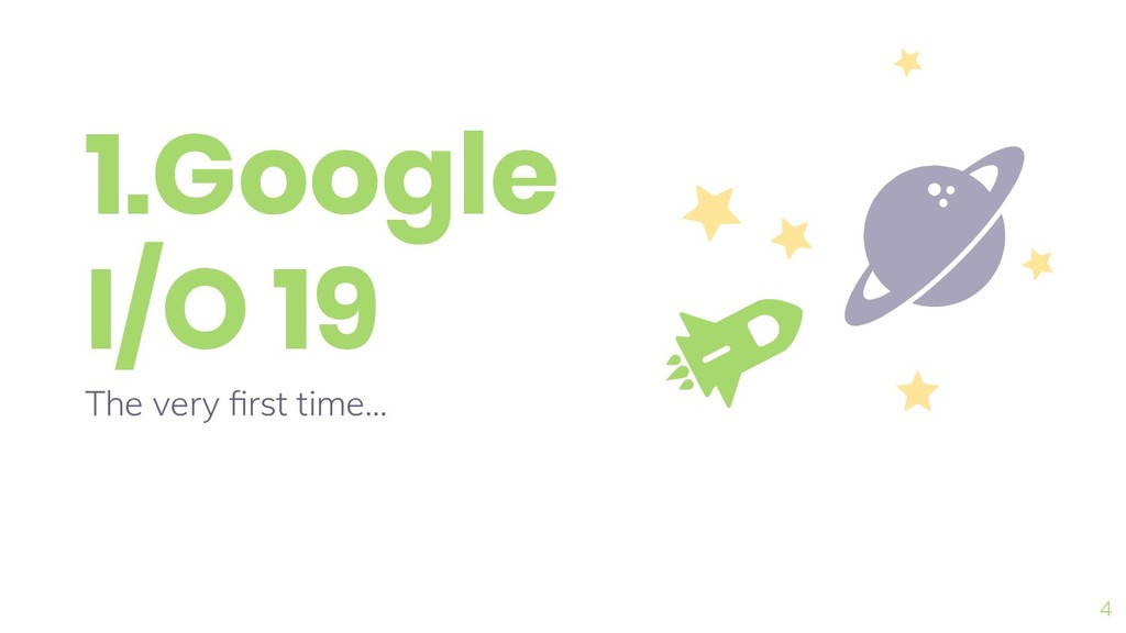 1.Google I/O 19 The very first time... 4