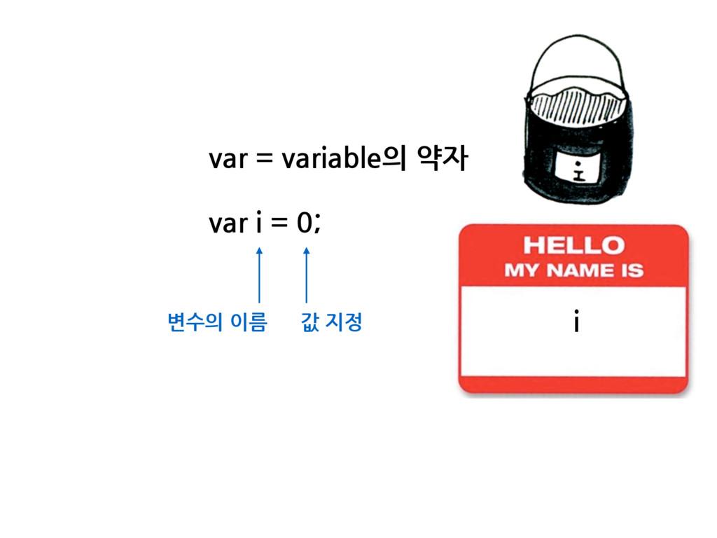 var = variable의 약자 var i = 0; 변수의 이름 값 지정 i