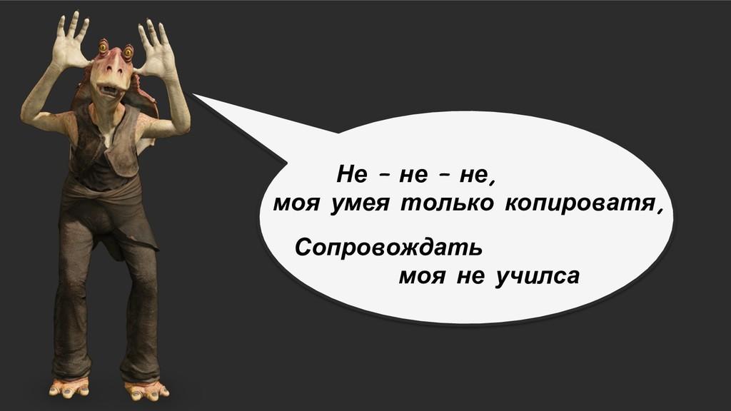 Не – не – не, моя умея только копироватя, Сопро...