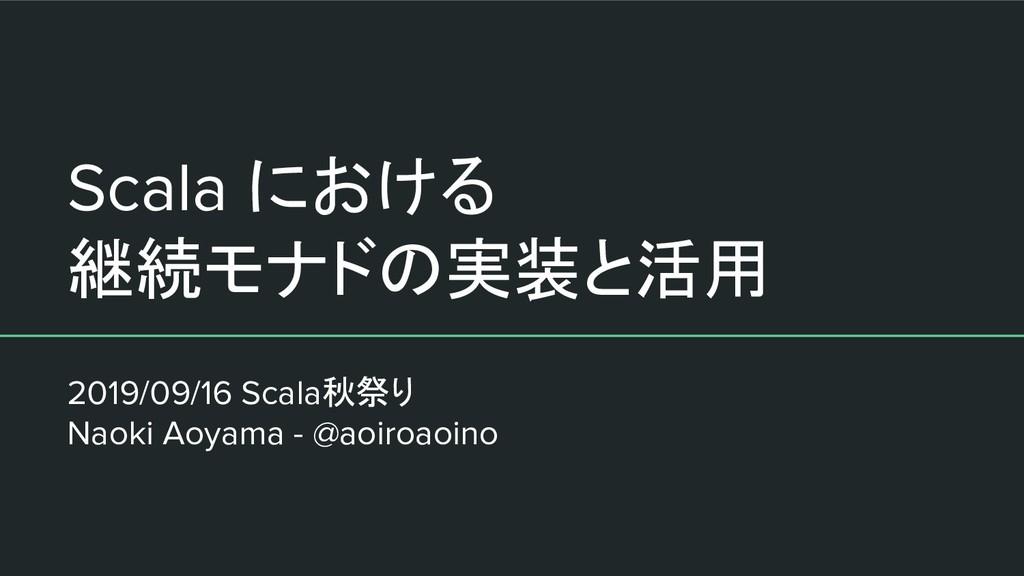 Scala における 継続モナドの実装と活用 2019/09/16 Scala秋祭り Naok...