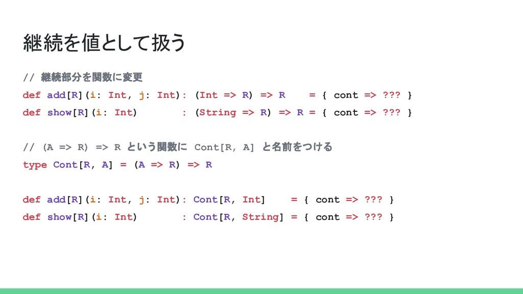 継続を値として扱う // 継続部分を関数に変更 def add[R](i: Int, j: I...