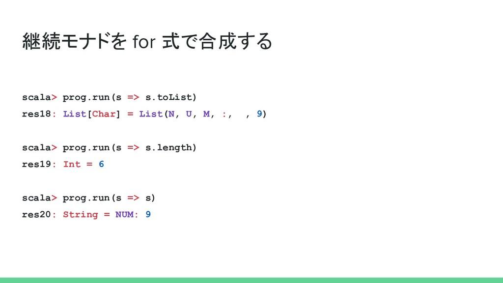 継続モナドを for 式で合成する scala> prog.run(s => s.toList...