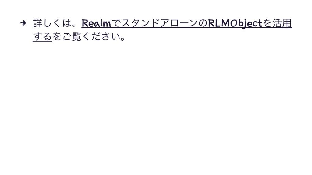 4 ৄ͘͠ɺRealmͰελϯυΞϩʔϯͷRLMObjectΛ׆༻ ͢ΔΛ͝ཡ͍ͩ͘͞ɻ