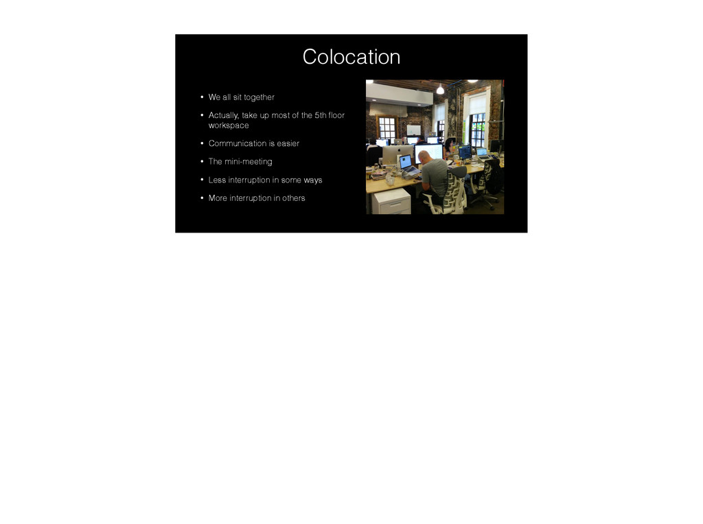 Colocation • We all sit together • Actually, ta...