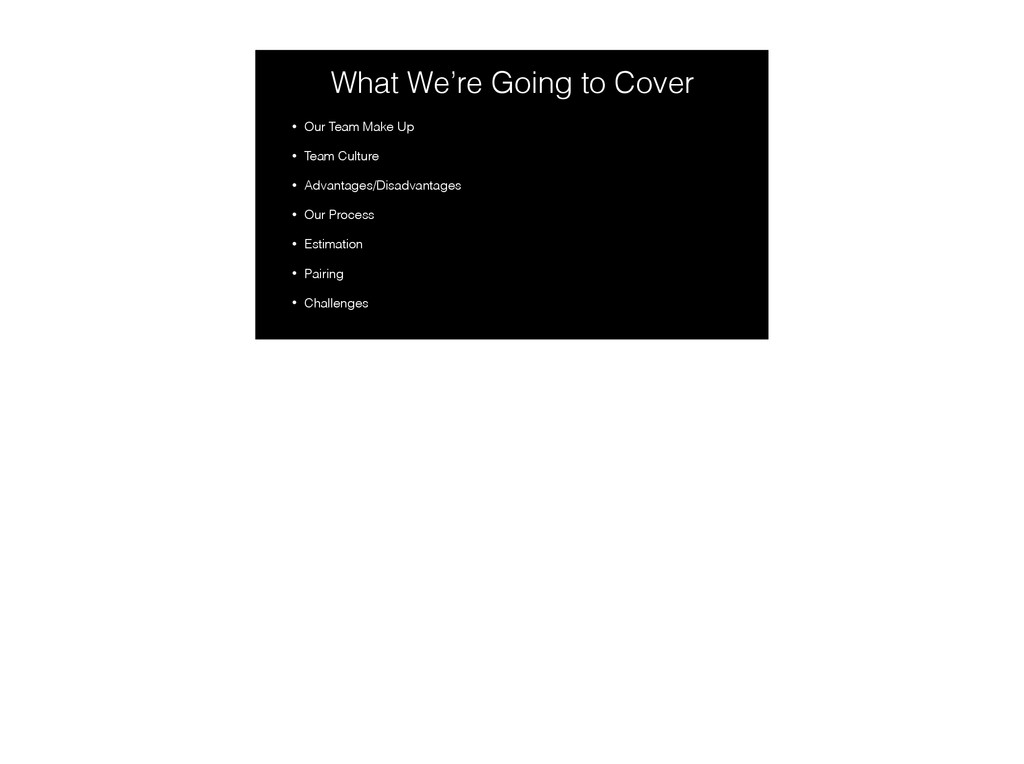 What We're Going to Cover • Our Team Make Up • ...