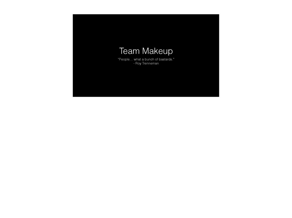 """Team Makeup """"People… what a bunch of bastards.""""..."""