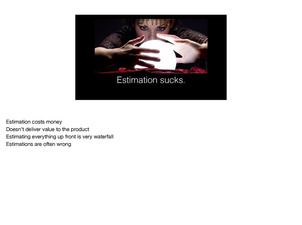 Estimation sucks. Estimation costs money  Doesn...