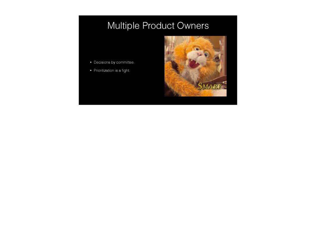 Multiple Product Owners • Decisions by committe...