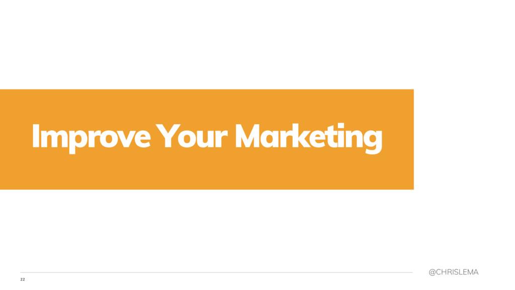 22 @CHRISLEMA Improve Your Marketing