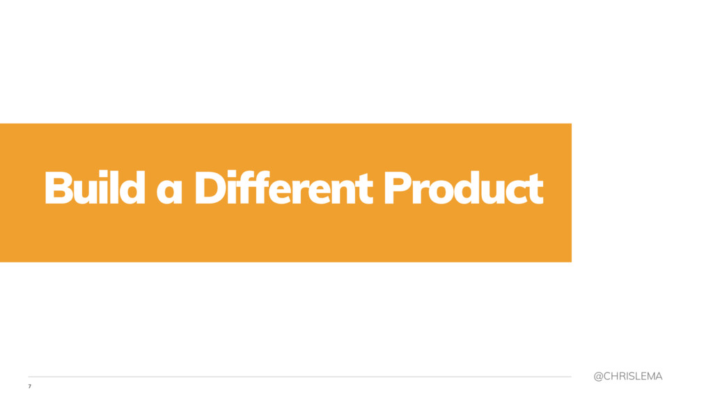 7 @CHRISLEMA Build a Different Product