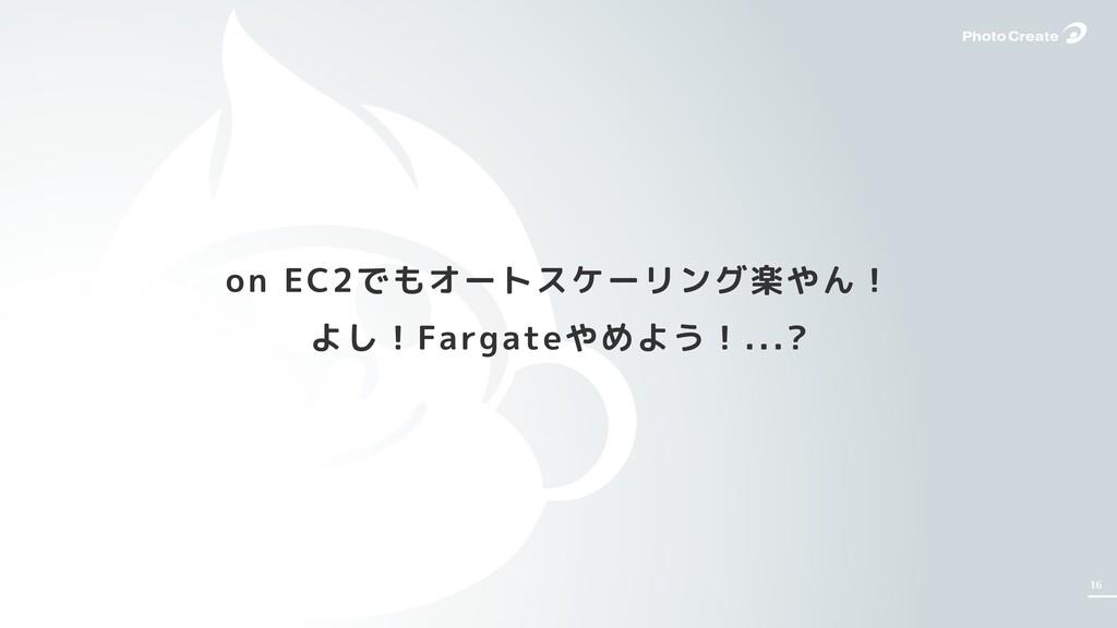 16 on EC2でもオートスケーリング楽やん! よし!Fargateやめよう!...?