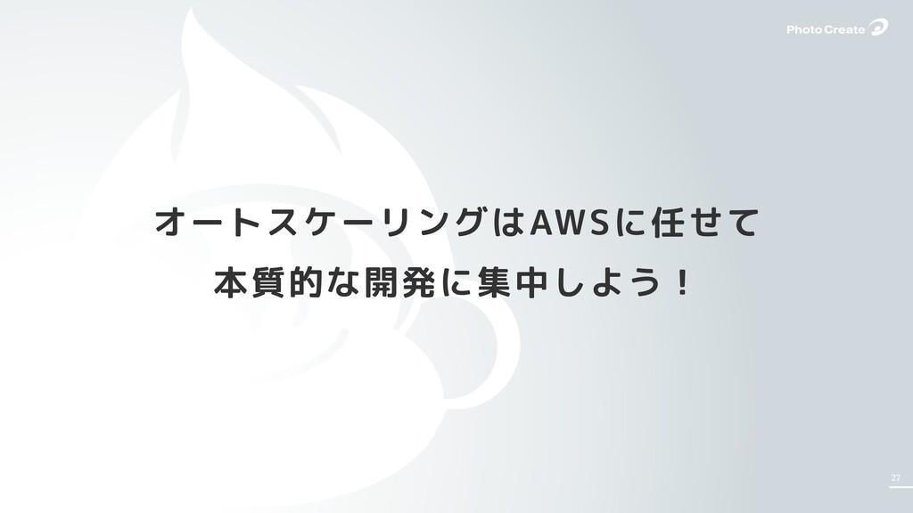 27 オートスケーリングはAWSに任せて 本質的な開発に集中しよう!