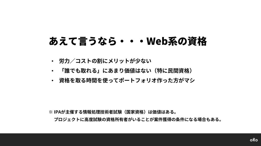 あえて⾔うなら・・・Web系の資格 • 労⼒∕コストの割にメリットが少ない • 「誰でも取れる...