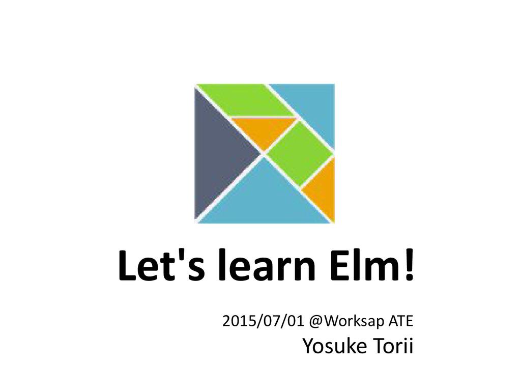 Let's learn Elm! 2015/07/01 @Worksap ATE Yosuke...