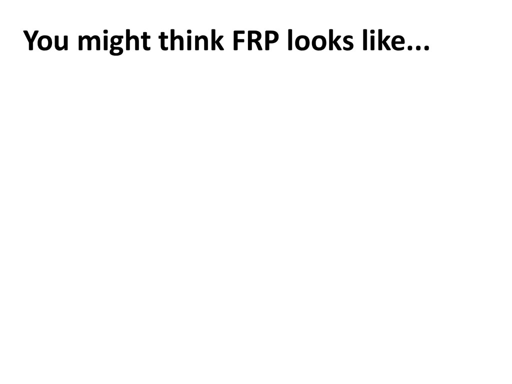 You might think FRP looks like...