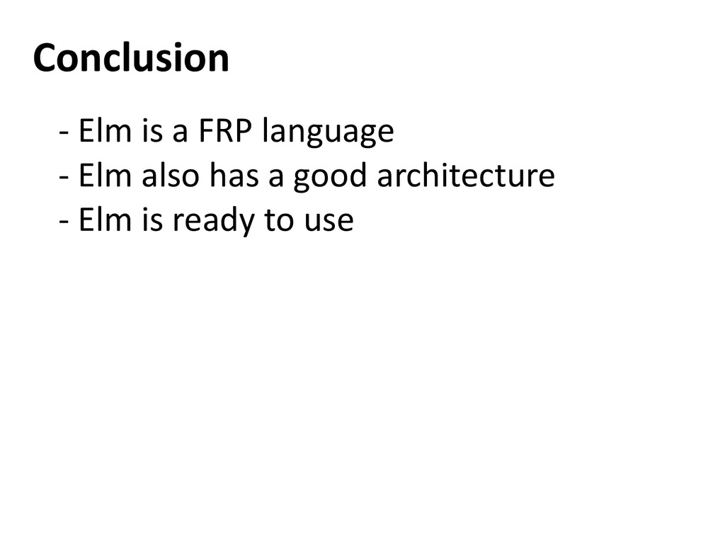 Conclusion - Elm is a FRP language - Elm also h...