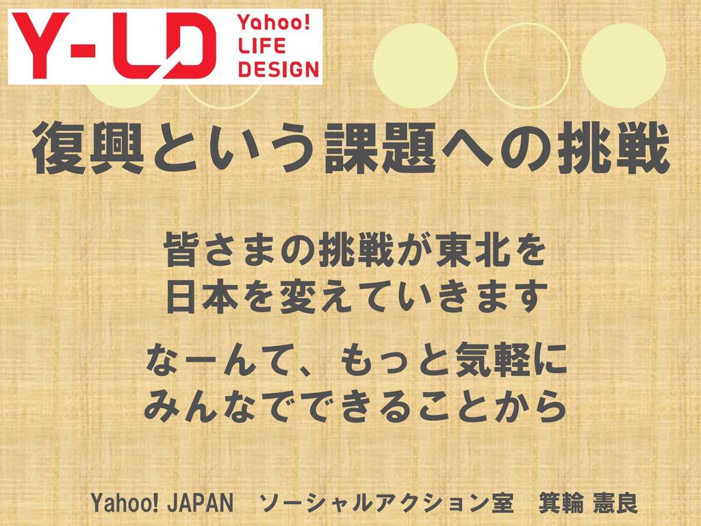 復興という課題への挑戦 皆さまの挑戦が東北を 日本を変えていきます なーんて、もっと気軽に み...