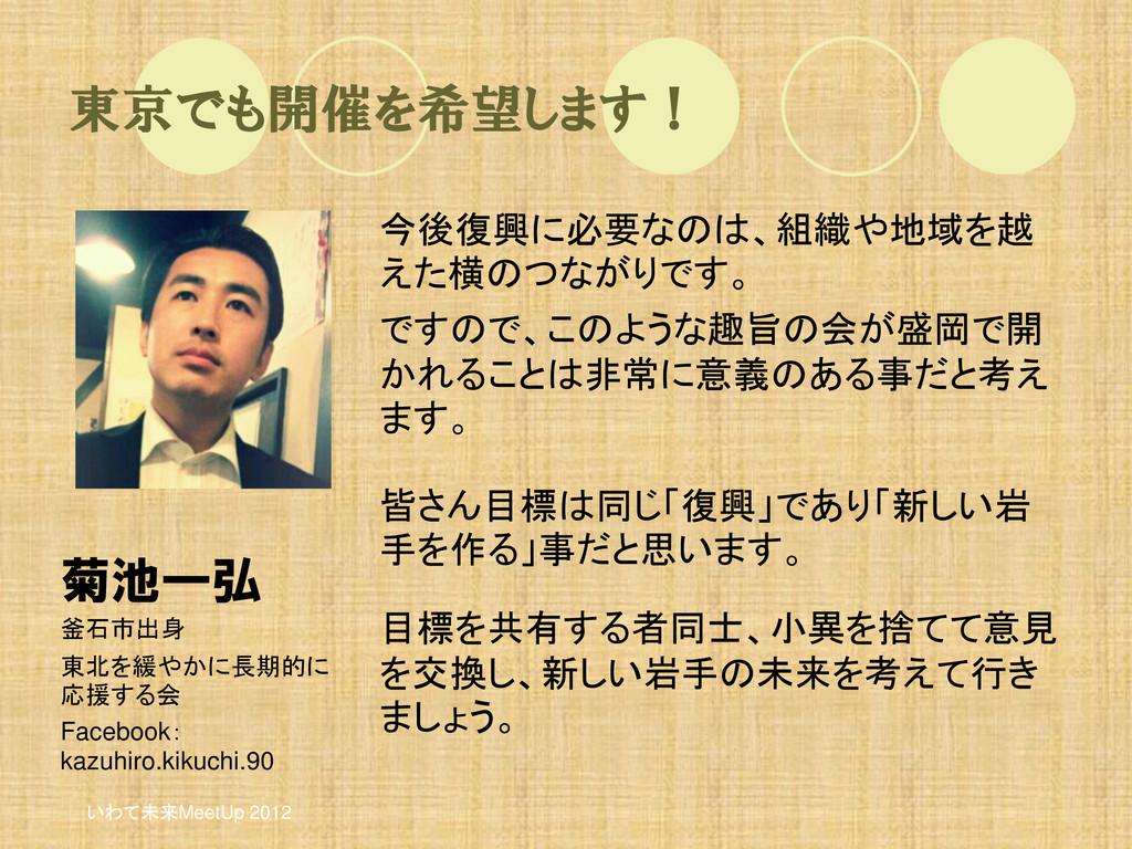 東京でも開催を希望します! 今後復興に必要なのは、組織や地域を越 えた横のつながりです。 です...